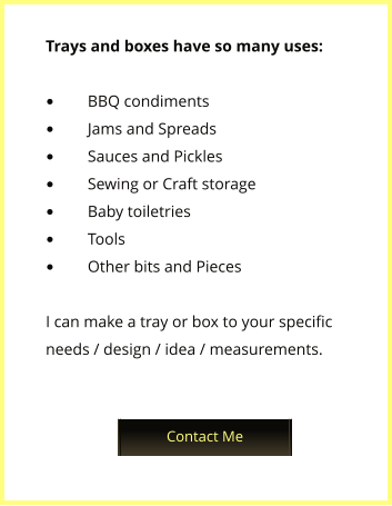 Trays and boxes have so many uses:  •	BBQ condiments •	Jams and Spreads •	Sauces and Pickles •	Sewing or Craft storage •	Baby toiletries •	Tools •	Other bits and Pieces  I can make a tray or box to your specific needs / design / idea / measurements. Upcoming Events Contact Me